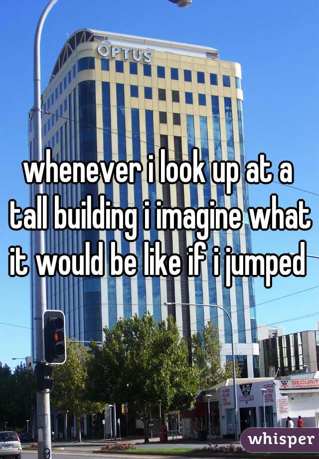 whenever i look up at a tall building i imagine what it would be like if i jumped