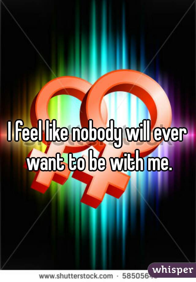 I feel like nobody will ever want to be with me.