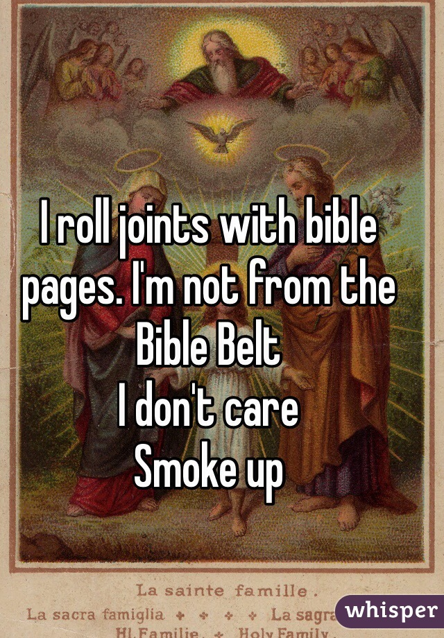 I roll joints with bible pages. I'm not from the Bible Belt I don't care Smoke up
