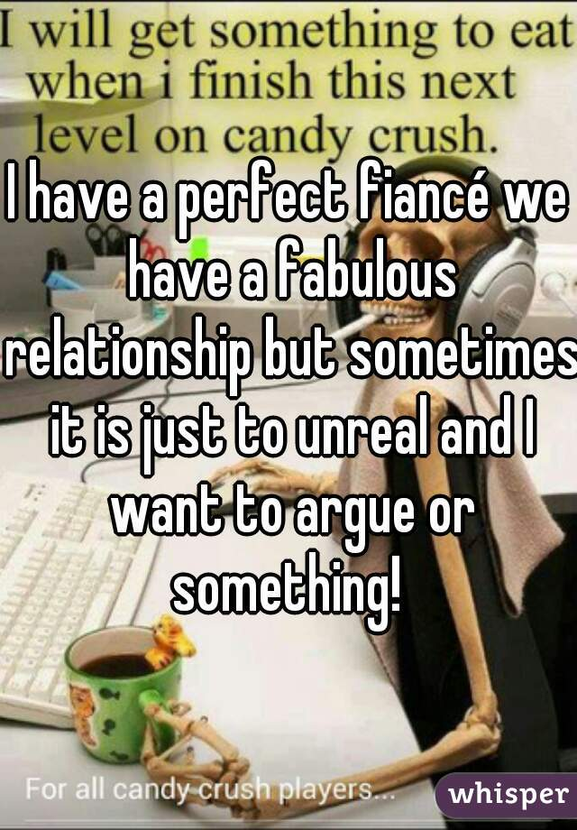 I have a perfect fiancé we have a fabulous relationship but sometimes it is just to unreal and I want to argue or something!
