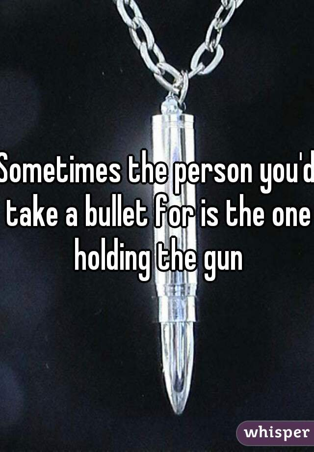 Sometimes the person you'd take a bullet for is the one holding the gun