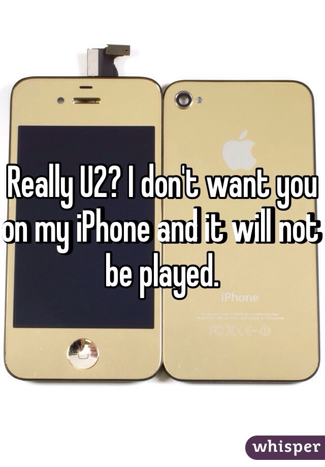 Really U2? I don't want you on my iPhone and it will not be played.