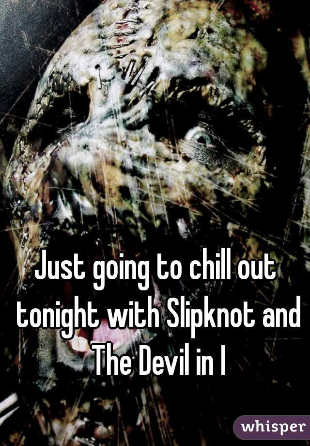 Just going to chill out tonight with Slipknot and The Devil in I