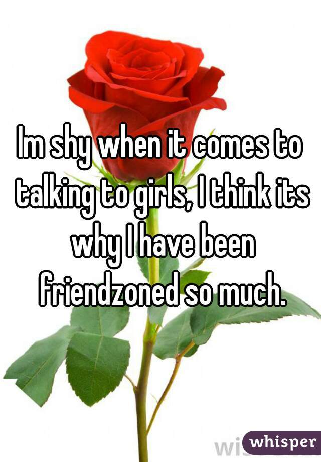 Im shy when it comes to talking to girls, I think its why I have been friendzoned so much.