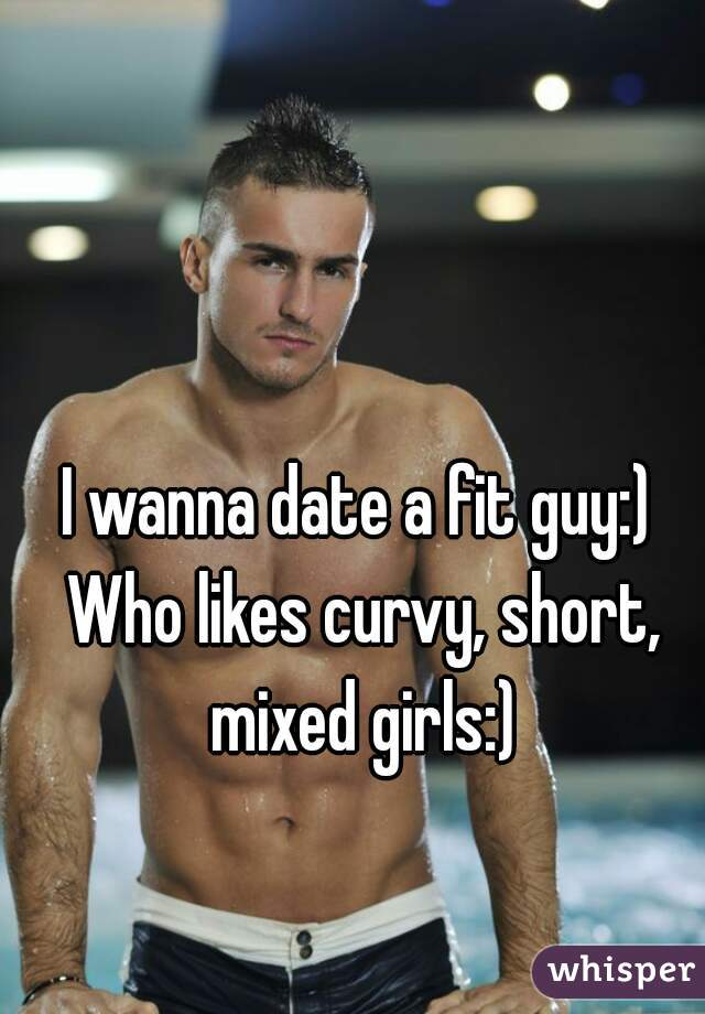 I wanna date a fit guy:) Who likes curvy, short, mixed girls:)