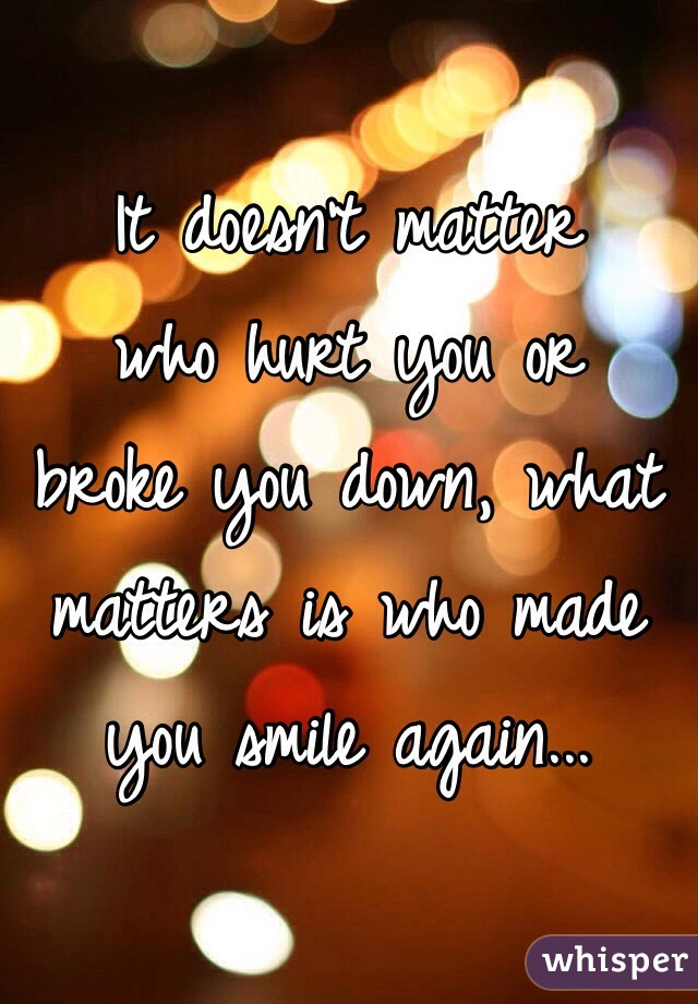 It doesn't matter  who hurt you or  broke you down, what matters is who made you smile again...