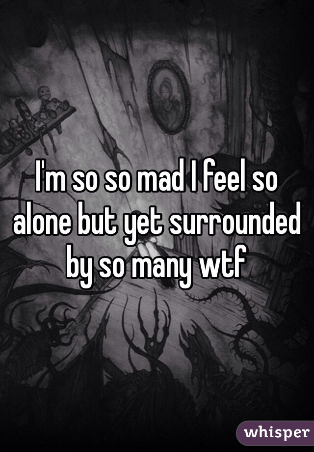 I'm so so mad I feel so alone but yet surrounded by so many wtf