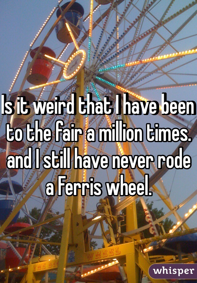 Is it weird that I have been to the fair a million times. and I still have never rode a Ferris wheel.