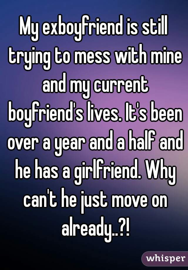 My exboyfriend is still trying to mess with mine and my current boyfriend's lives. It's been over a year and a half and he has a girlfriend. Why can't he just move on already..?!