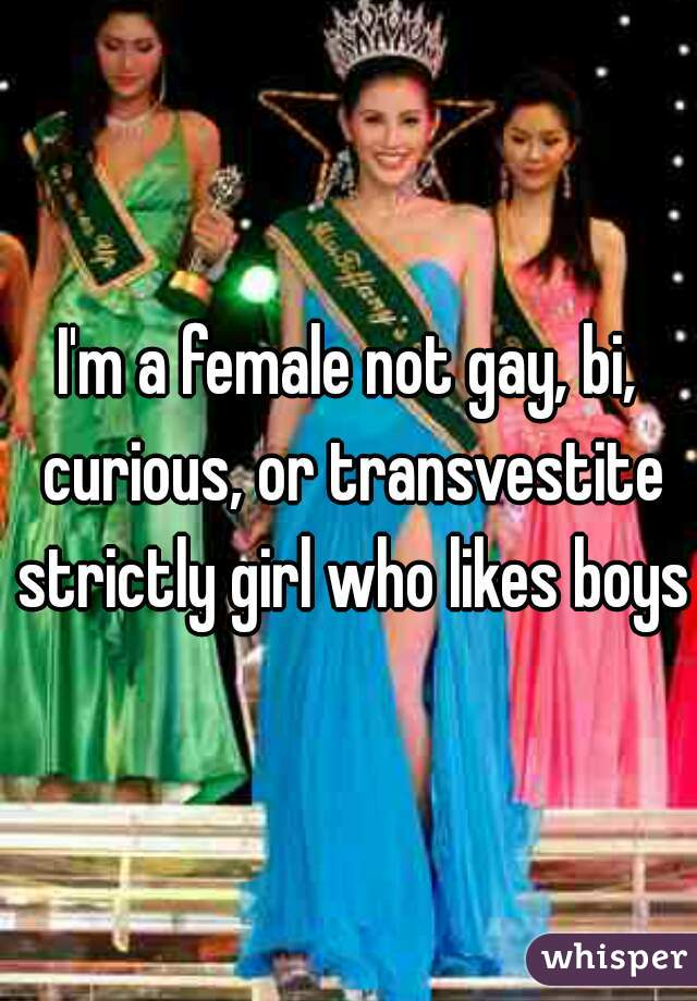 I'm a female not gay, bi, curious, or transvestite strictly girl who likes boys