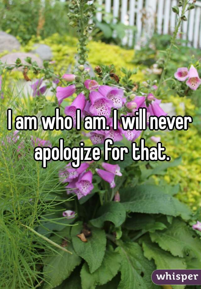 I am who I am. I will never apologize for that.