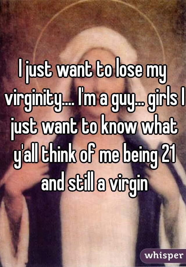 I just want to lose my virginity.... I'm a guy... girls I just want to know what y'all think of me being 21 and still a virgin