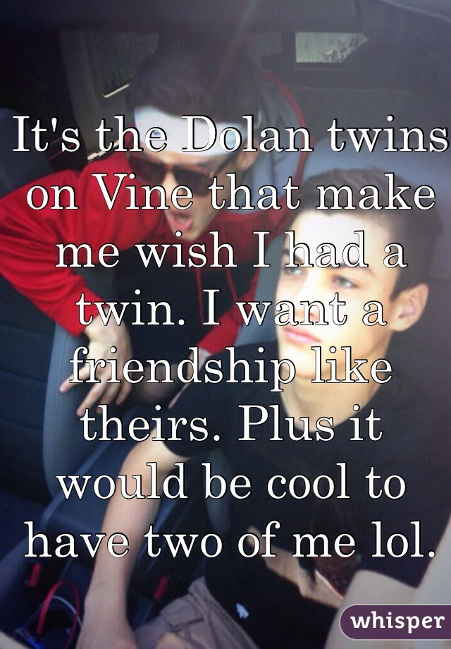 It's the Dolan twins on Vine that make me wish I had a twin. I want a friendship like theirs. Plus it would be cool to have two of me lol.