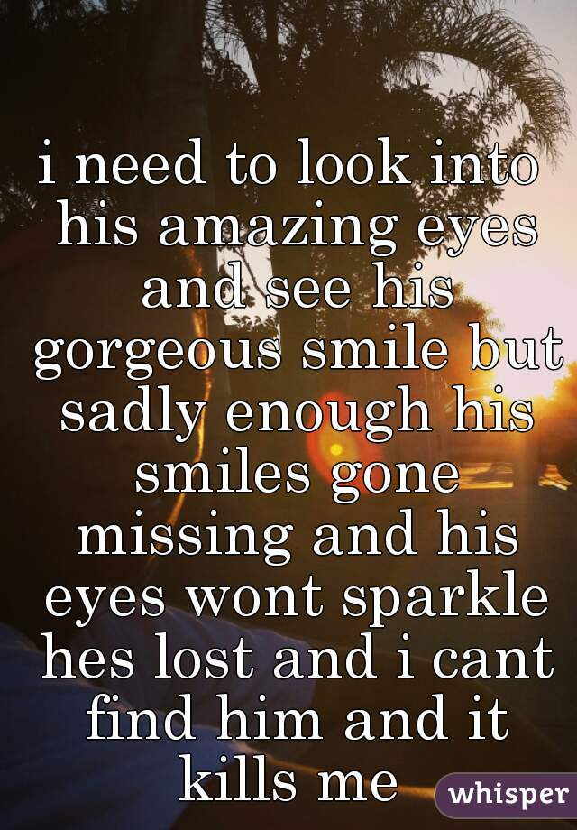 i need to look into his amazing eyes and see his gorgeous smile but sadly enough his smiles gone missing and his eyes wont sparkle hes lost and i cant find him and it kills me