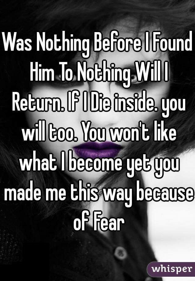 Was Nothing Before I Found Him To Nothing Will I Return. If I Die inside. you will too. You won't like what I become yet you made me this way because of Fear