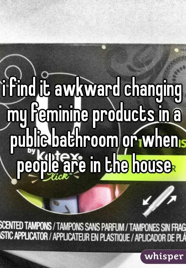 i find it awkward changing my feminine products in a public bathroom or when people are in the house