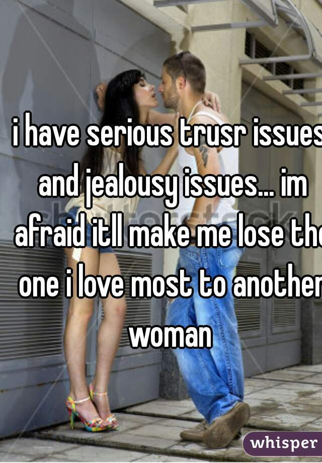 i have serious trusr issues and jealousy issues... im afraid itll make me lose the one i love most to another woman