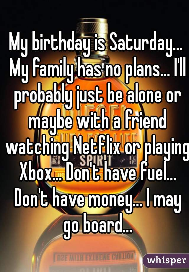 My birthday is Saturday... My family has no plans... I'll probably just be alone or maybe with a friend watching Netflix or playing Xbox... Don't have fuel... Don't have money... I may go board...