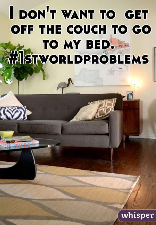 I don't want to  get off the couch to go to my bed.  #1stworldproblems
