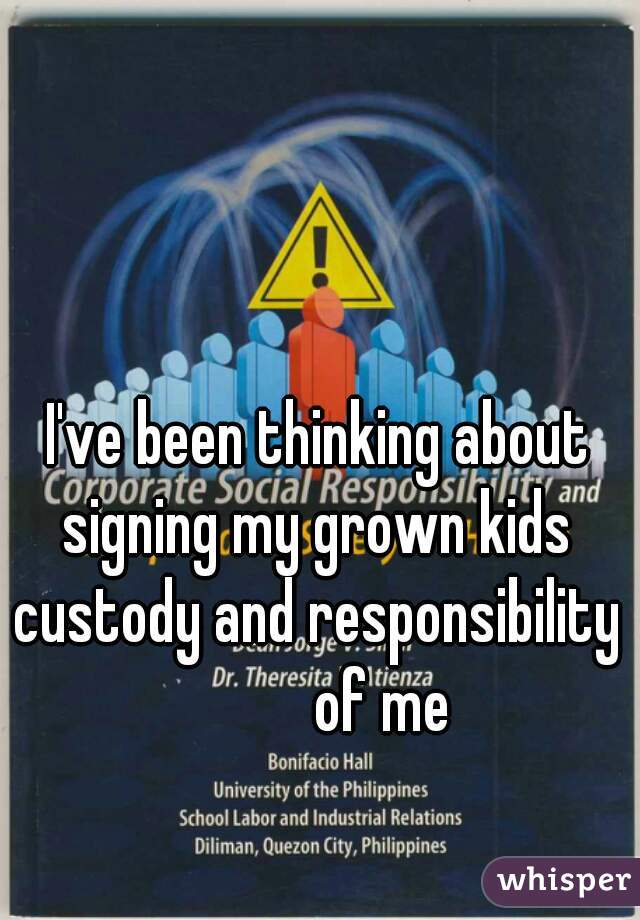 I've been thinking about signing my grown kids custody and responsibility           of me