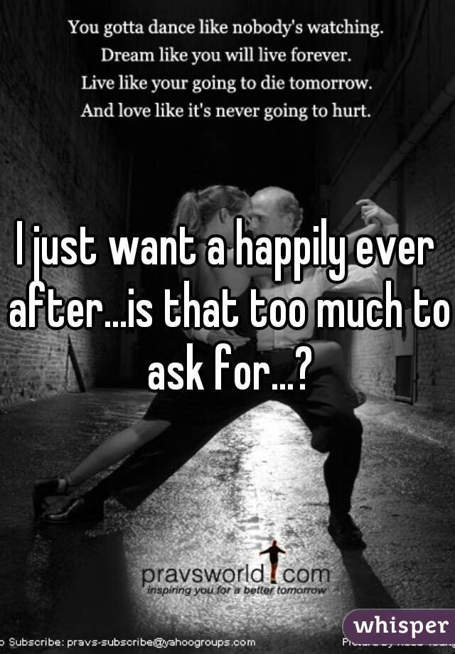 I just want a happily ever after...is that too much to ask for...?