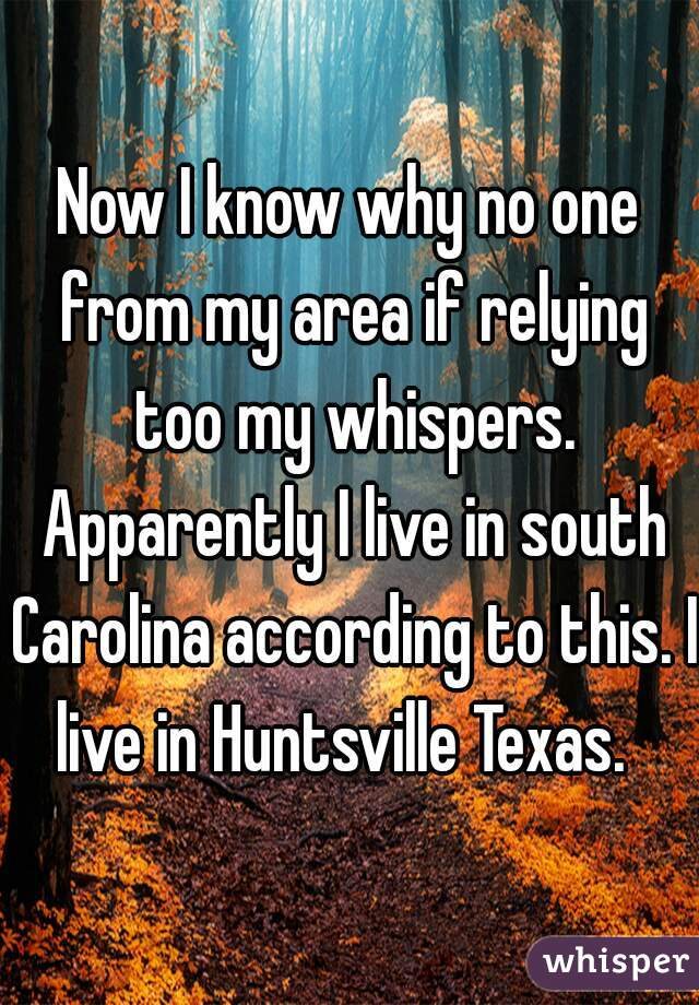 Now I know why no one from my area if relying too my whispers. Apparently I live in south Carolina according to this. I live in Huntsville Texas.