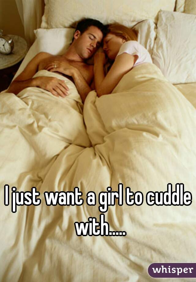 I just want a girl to cuddle with.....