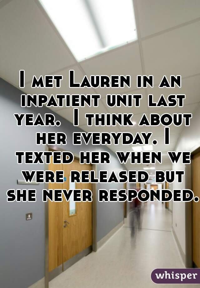 I met Lauren in an inpatient unit last year.  I think about her everyday. I texted her when we were released but she never responded.