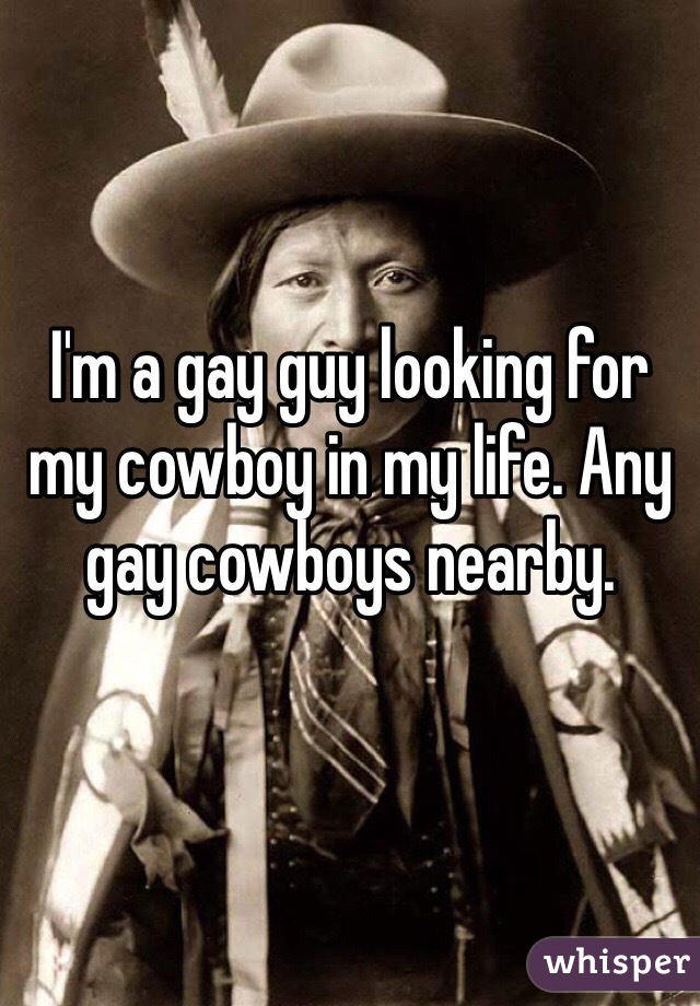 I'm a gay guy looking for my cowboy in my life. Any gay cowboys nearby.