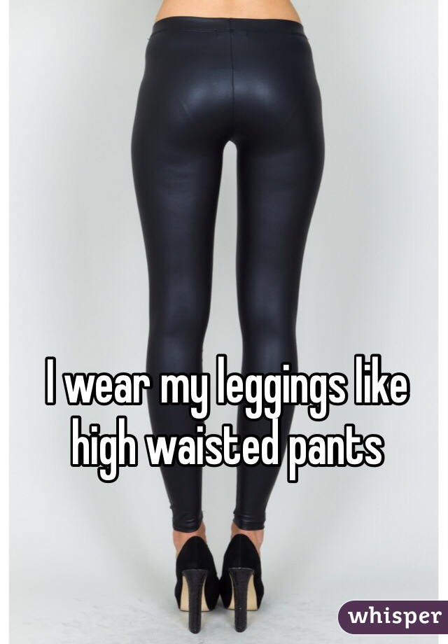 I wear my leggings like high waisted pants
