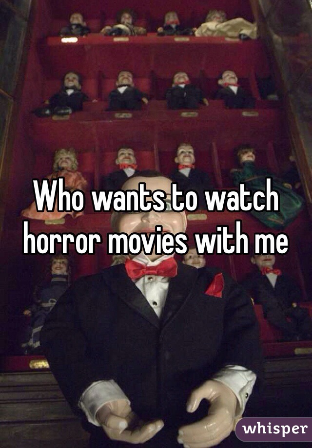 Who wants to watch horror movies with me