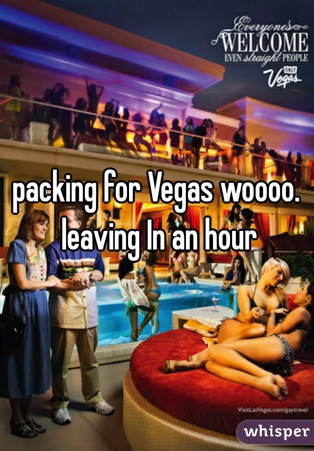 packing for Vegas woooo. leaving In an hour