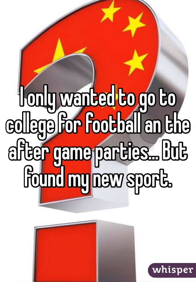 I only wanted to go to college for football an the after game parties... But found my new sport.