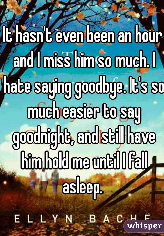 It hasn't even been an hour and I miss him so much. I hate saying goodbye. It's so much easier to say goodnight, and still have him hold me until I fall asleep.