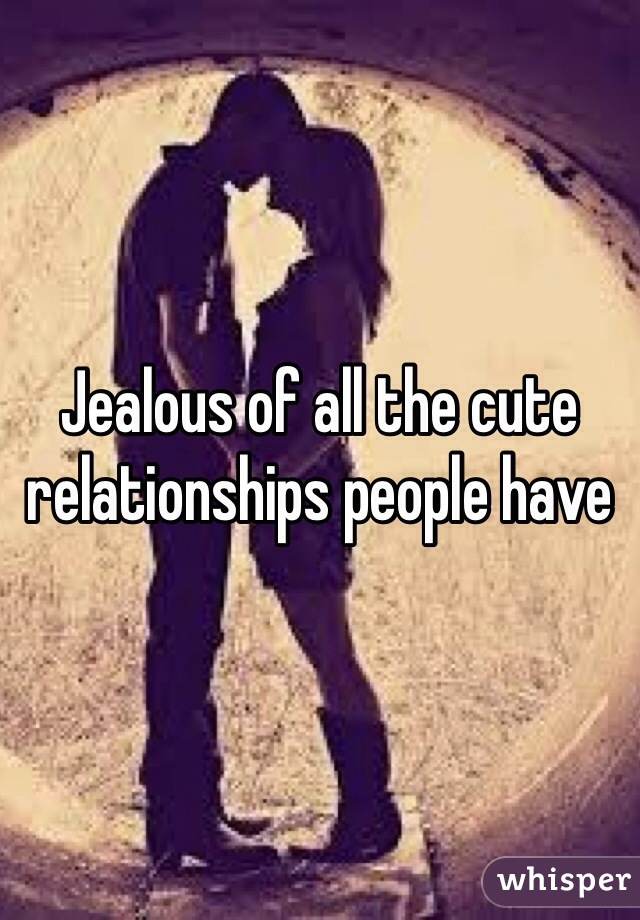Jealous of all the cute relationships people have