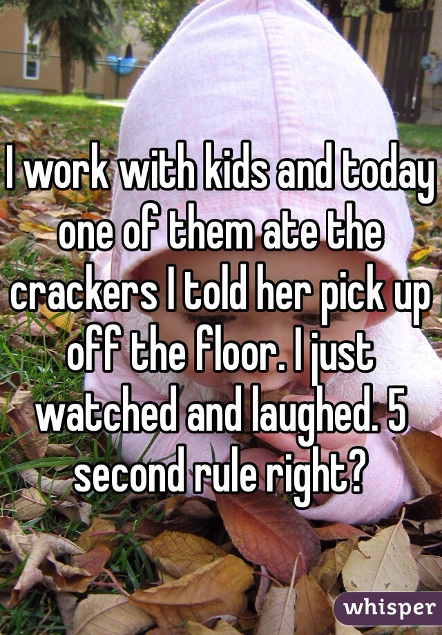 I work with kids and today one of them ate the crackers I told her pick up off the floor. I just watched and laughed. 5 second rule right?