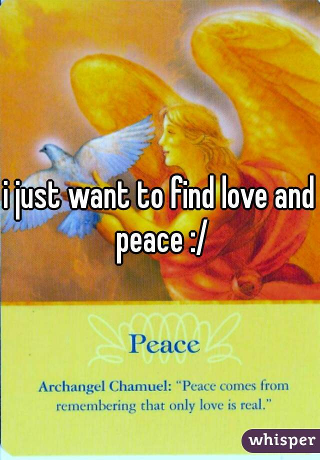 i just want to find love and peace :/