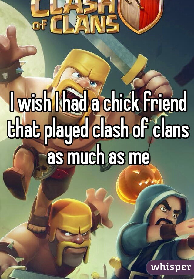 I wish I had a chick friend that played clash of clans as much as me
