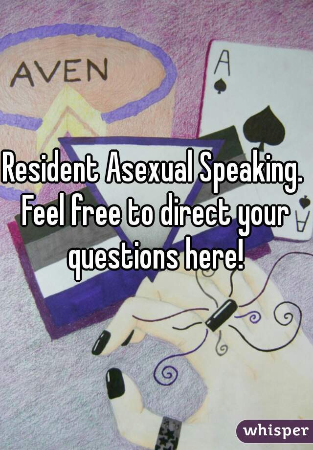 Resident Asexual Speaking.  Feel free to direct your questions here!