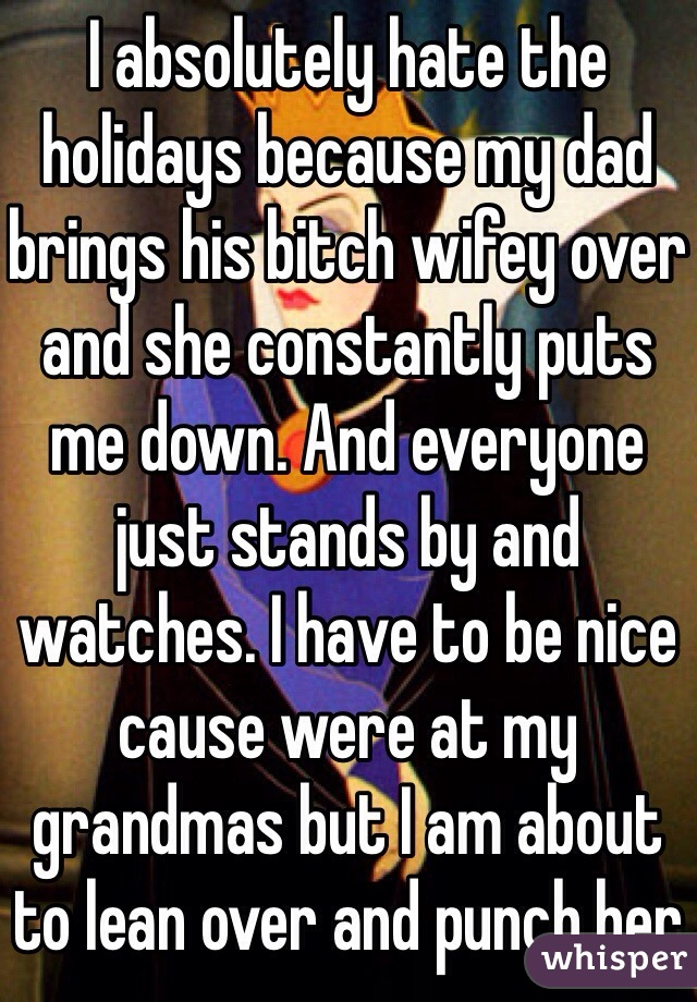 I absolutely hate the holidays because my dad brings his bitch wifey over and she constantly puts me down. And everyone just stands by and watches. I have to be nice cause were at my grandmas but I am about to lean over and punch her