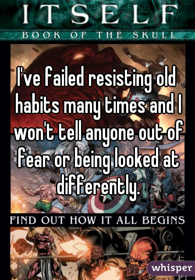 I've failed resisting old habits many times and I won't tell anyone out of fear or being looked at differently.