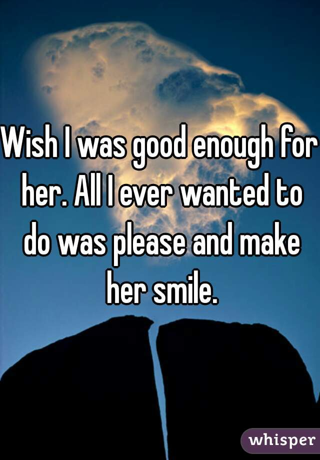 Wish I was good enough for her. All I ever wanted to do was please and make her smile.