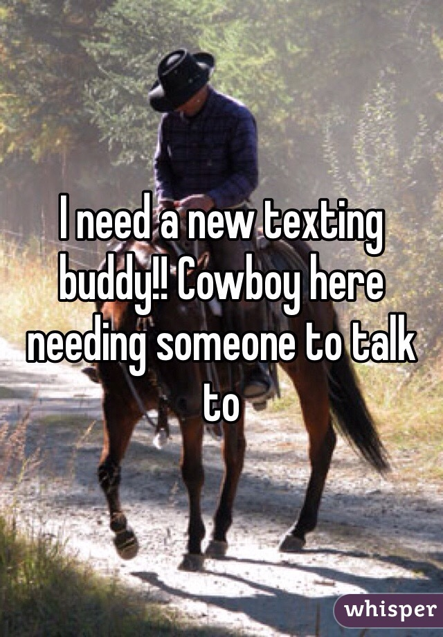 I need a new texting buddy!! Cowboy here needing someone to talk to