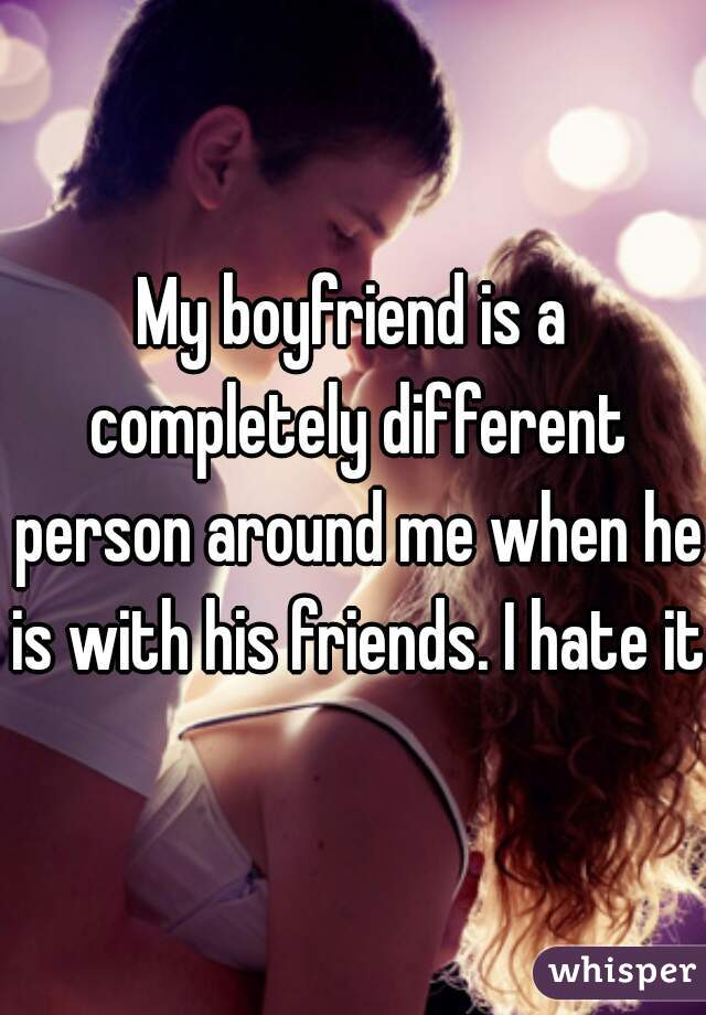 My boyfriend is a completely different person around me when he is with his friends. I hate it.