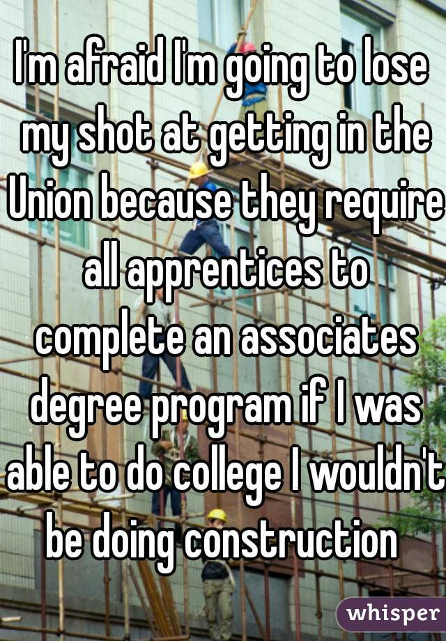 I'm afraid I'm going to lose my shot at getting in the Union because they require all apprentices to complete an associates degree program if I was able to do college I wouldn't be doing construction