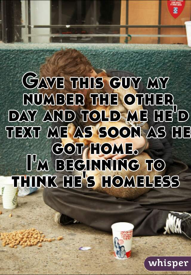 Gave this guy my number the other day and told me he'd text me as soon as he got home.  I'm beginning to think he's homeless