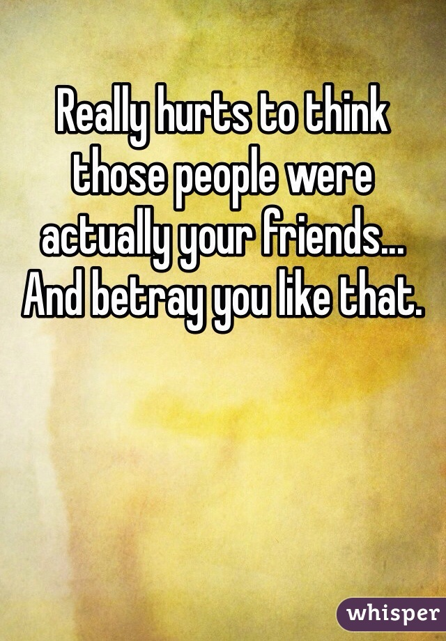 Really hurts to think those people were actually your friends... And betray you like that.