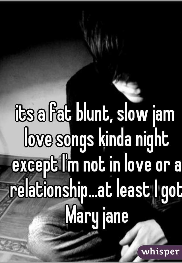 its a fat blunt, slow jam love songs kinda night except I'm not in love or a relationship...at least I got Mary jane