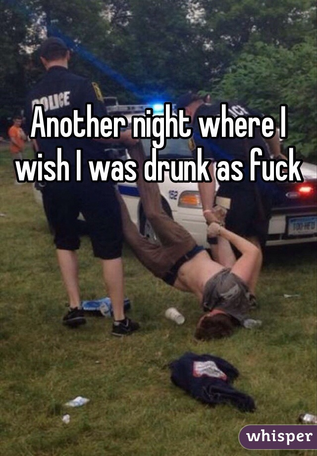 Another night where I wish I was drunk as fuck