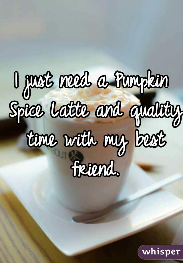 I just need a Pumpkin Spice Latte and quality time with my best friend.